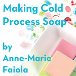 Learn to make Cold Process soap form Anne-Marie Faiola, the Soap Queen
